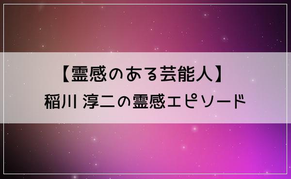【霊感のある芸能人】稲川 淳二の霊感エピソード!怪談や霊能力はホント?