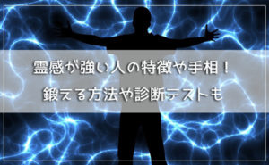 霊感が強い人の特徴や手相とは!?霊感を鍛える方法や占い・診断テスト21選など