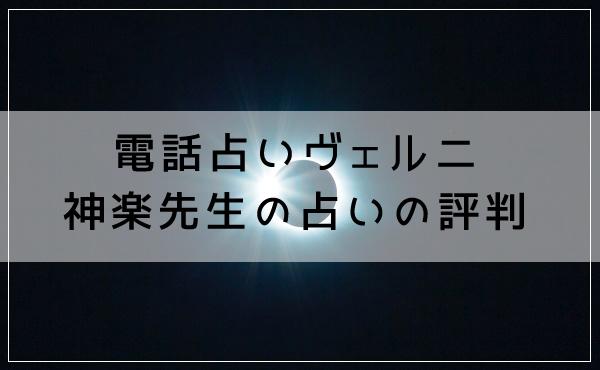 電話占いヴェルニ 神楽(かぐら)先生の占いの評判