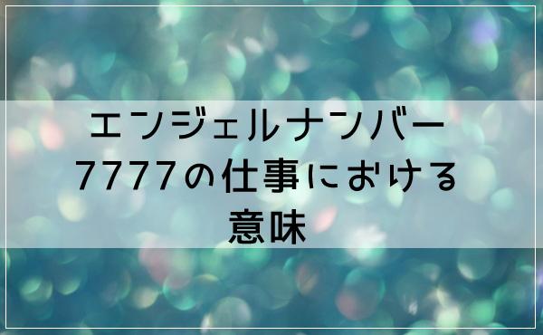 エンジェルナンバー7777の仕事における意味