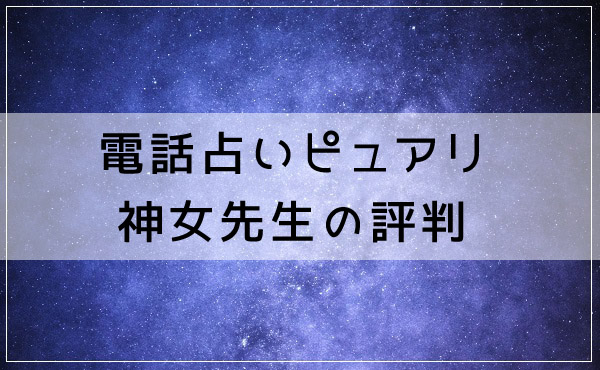 電話占いピュアリ 神女(かみんちゅ)先生の評判