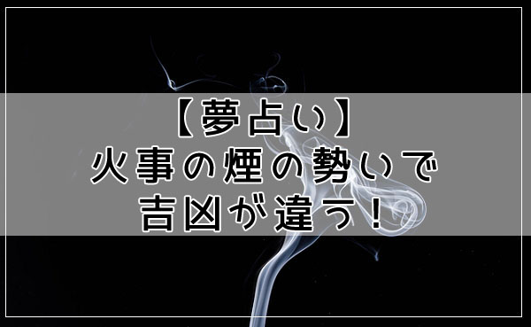 【夢占い】火事の煙の勢いで吉凶が違う!判断するポイントとは