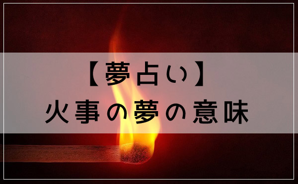 夢占いの定番!火事の夢の意味