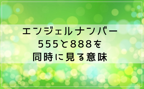 エンジェルナンバー555と888を同時に見る意味