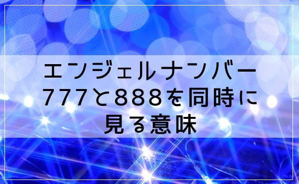 エンジェルナンバー777と888を同時に見る意味