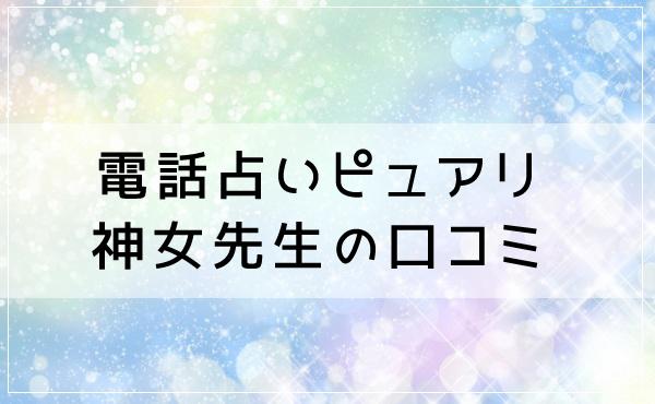 電話占いピュアリ 神女(かみんちゅ)先生の口コミ