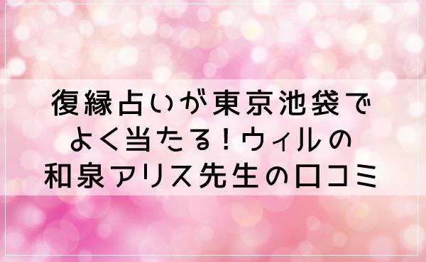 復縁占いが東京池袋でよく当たる!ウィルの和泉アリス先生の口コミ!
