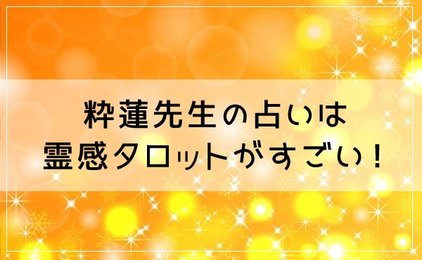 粋蓮先生の占いは霊感タロットがすごい!どんな悩みに向いてる?