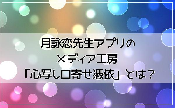 月詠恋先生アプリのメディア工房 「心写し口寄せ憑依」とは?