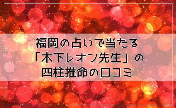 福岡の占いで当たる「木下レオン先生」の四柱推命の口コミ!
