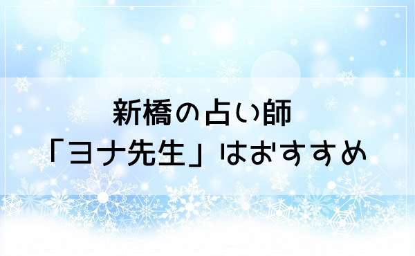 新橋の占い師「ヨナ先生」はおすすめ!