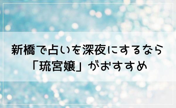 新橋で占いを深夜にするなら「琉宮嬢(りゅうぐうじょう)」がおすすめ!