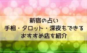 新宿の占いはよく当たると評判!手相・タロット・深夜もできるおすすめ店を紹介!