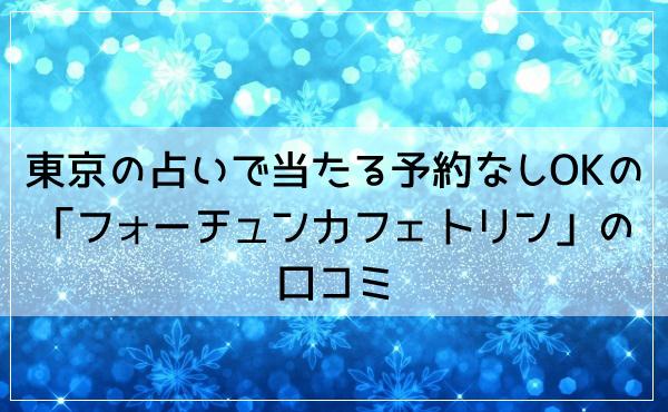 東京の占いで当たる予約なしOKの「フォーチュンカフェ トリン」の口コミ!