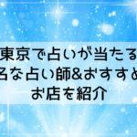 東京で占いが当たる有名な占い師&おすすめのお店を紹介!手相や霊視で恋愛・仕事運を観る口コミ!