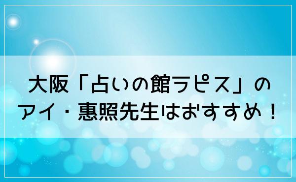 大阪「占いの館ラピス」のアイ・惠照(けいしょう)先生はおすすめ!