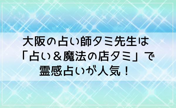 大阪の占い師タミ先生は「占い&魔法の店タミ」で霊感占いが人気!