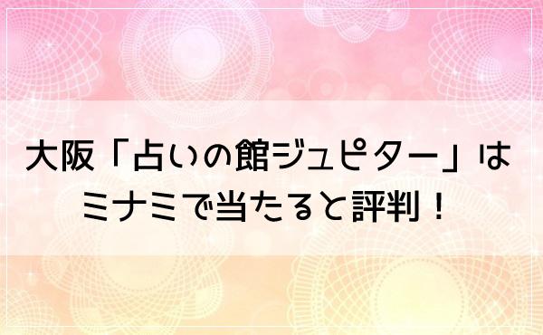 大阪「占いの館ジュピター」はミナミで当たると評判!