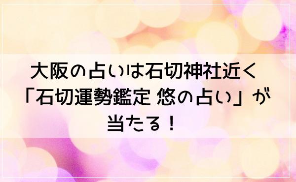 大阪の占いは石切神社近く「石切運勢鑑定 悠の占い」が当たる!