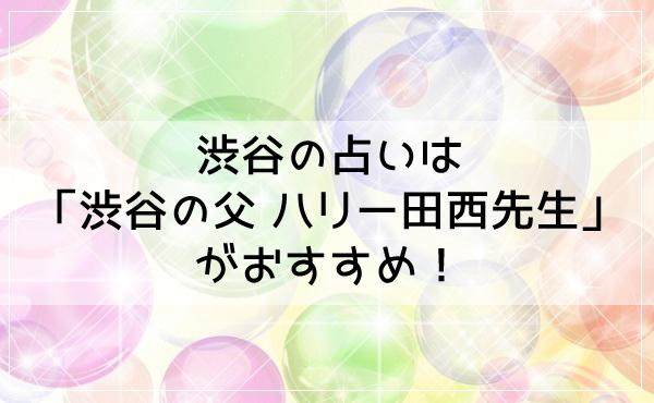 渋谷の占いは「渋谷の父 ハリー田西先生」がおすすめ!