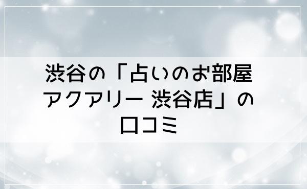 渋谷の「占いのお部屋アクアリー 渋谷店」の口コミ