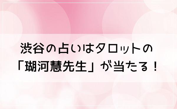 渋谷の占いはタロットの「瑚河慧(こかわけい)先生」が当たる!