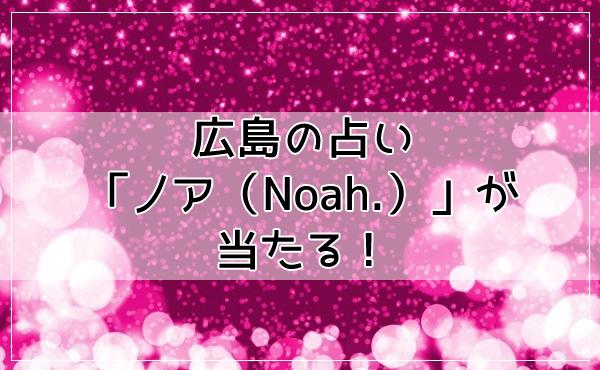 広島の占い「ノア(Noah.)」が当たる!