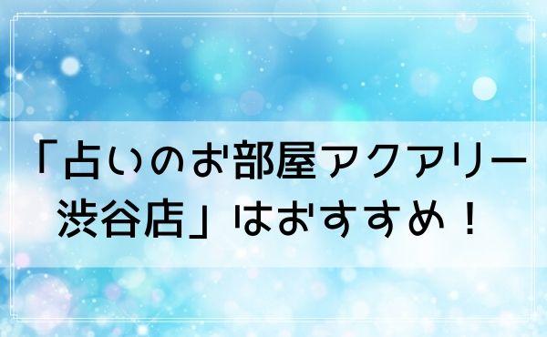東京の占いで当たる渋谷の「占いのお部屋アクアリー 渋谷店」はおすすめ!
