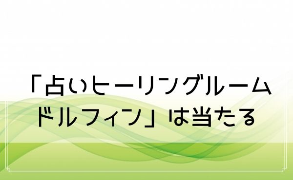 仙台の「占いヒーリングルームドルフィン」は当たると評判!