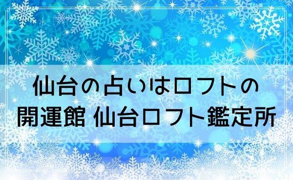 仙台の占いはロフトの「開運館E&E 仙台ロフト鑑定所」もおすすめ!