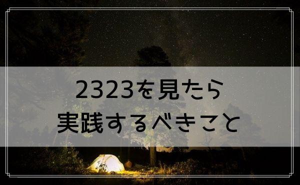 2323のエンジェルナンバーを見たら実践するべきこと