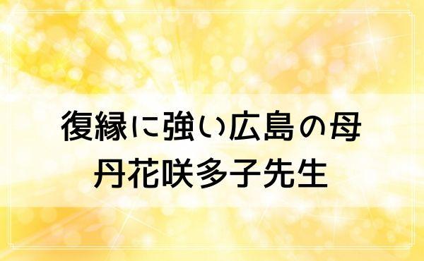 広島の占いは復縁に強い広島の母「真我占い館」の丹花咲多子(たんがさだこ)先生がおすすめ!