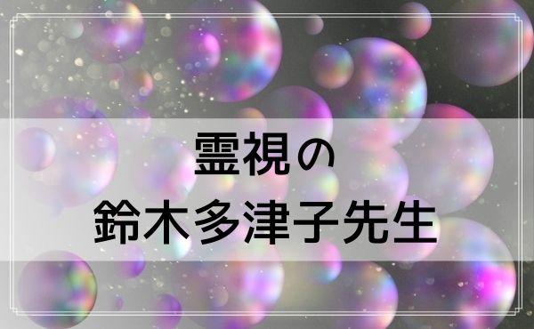 豊橋の占いは霊視の鈴木多津子先生の口コミがすごい!
