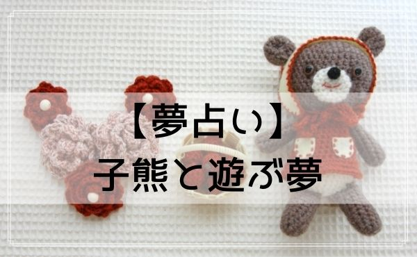【夢占い】子熊と遊ぶ夢