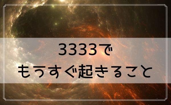 3333のエンジェルナンバーでもうすぐ起きること