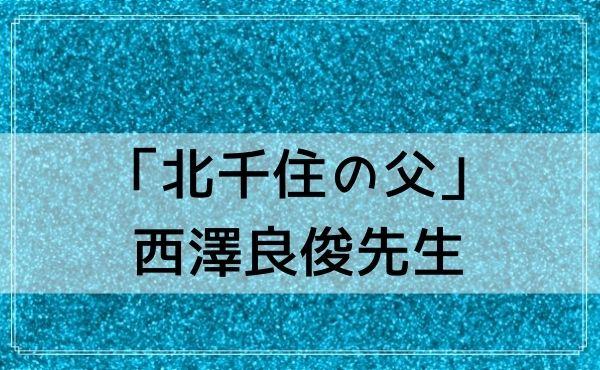 北千住の占いは有名な「北千住の父」西澤良俊先生(玲千オフィス)が当たる!