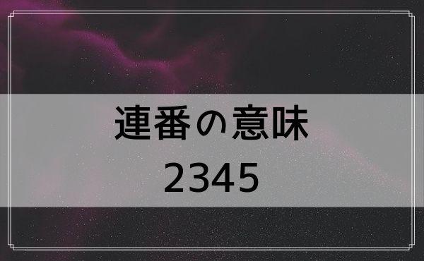 エンジェルナンバーの連番の意味:2345