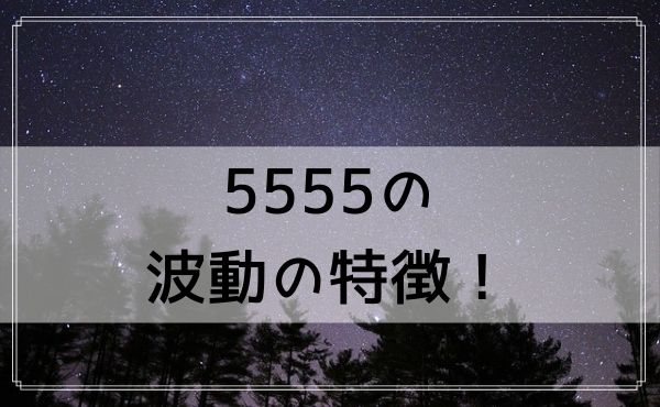5555のエンジェルナンバーの波動の特徴!ポジティブなエネルギーとは