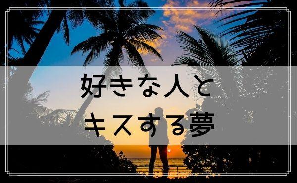 【夢占い】好きな人とキスする夢