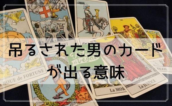 タロット占いで読む相手の気持ち!吊るされた男のカードが出る意味(正位置と逆位置)の解釈例