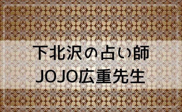 下北沢の占い師 JOJO広重先生(フューチャーデイズ下北沢)はおすすめ!