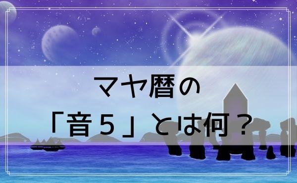 マヤ暦の「音5」とは何?