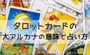 タロットカードの大アルカナの意味と占い方!
