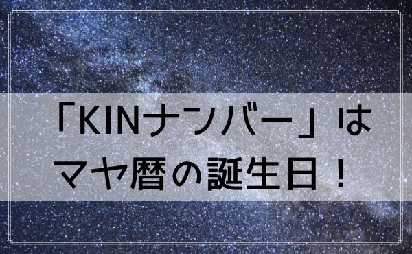 「KINナンバー」はマヤ暦の誕生日!